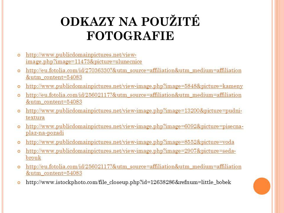 ODKAZY NA POUŽITÉ FOTOGRAFIE http://www.publicdomainpictures.net/view- image.php?image=11473&picture=slunecnice http://eu.fotolia.com/id/27036330?&utm_source=affiliation&utm_medium=affiliation &utm_content=54083 http://www.publicdomainpictures.net/view-image.php?image=5848&picture=kameny http://eu.fotolia.com/id/25602117?&utm_source=affiliation&utm_medium=affiliation &utm_content=54083 http://www.publicdomainpictures.net/view-image.php?image=13200&picture=pudni- textura http://www.publicdomainpictures.net/view-image.php?image=6092&picture=pisecna- plaz-na-pozadi http://www.publicdomainpictures.net/view-image.php?image=8552&picture=voda http://www.publicdomainpictures.net/view-image.php?image=2907&picture=seda- brouk http://eu.fotolia.com/id/25602117?&utm_source=affiliation&utm_medium=affiliation &utm_content=54083 http://www.istockphoto.com/file_closeup.php?id=12638286&refnum=little_bobek