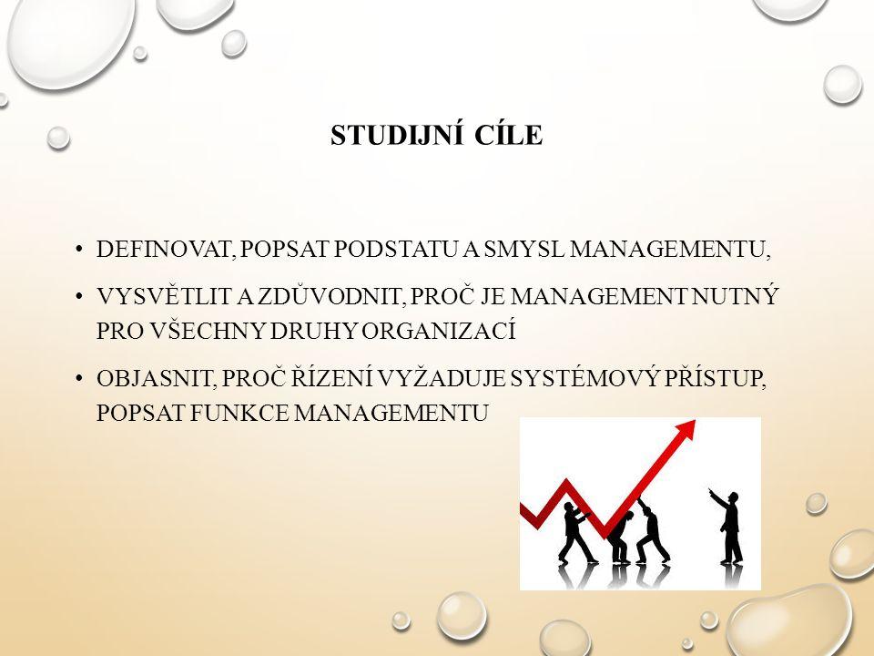 STUDIJNÍ CÍLE DEFINOVAT, POPSAT PODSTATU A SMYSL MANAGEMENTU, VYSVĚTLIT A ZDŮVODNIT, PROČ JE MANAGEMENT NUTNÝ PRO VŠECHNY DRUHY ORGANIZACÍ OBJASNIT, PROČ ŘÍZENÍ VYŽADUJE SYSTÉMOVÝ PŘÍSTUP, POPSAT FUNKCE MANAGEMENTU