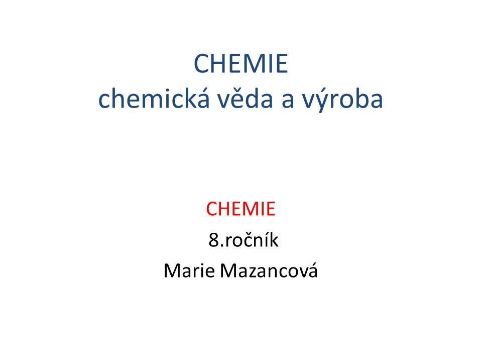 CHEMIE chemická věda a výroba CHEMIE 8.ročník Marie Mazancová