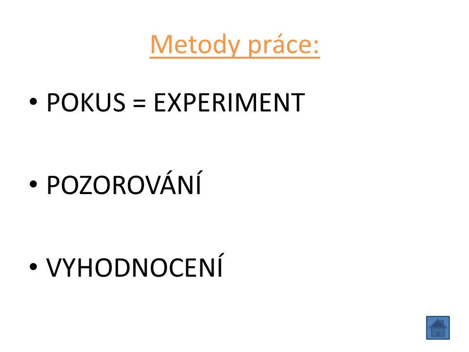 Metody práce: POKUS = EXPERIMENT POZOROVÁNÍ VYHODNOCENÍ