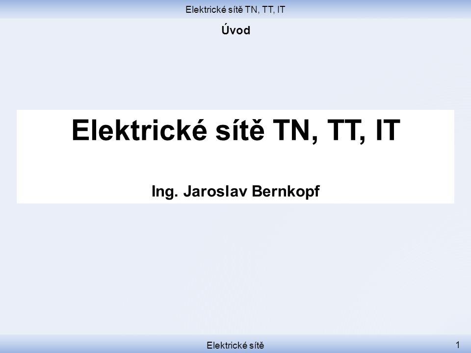 Elektrické sítě TN, TT, IT Elektrické sítě 1 Elektrické sítě TN, TT, IT Ing. Jaroslav Bernkopf