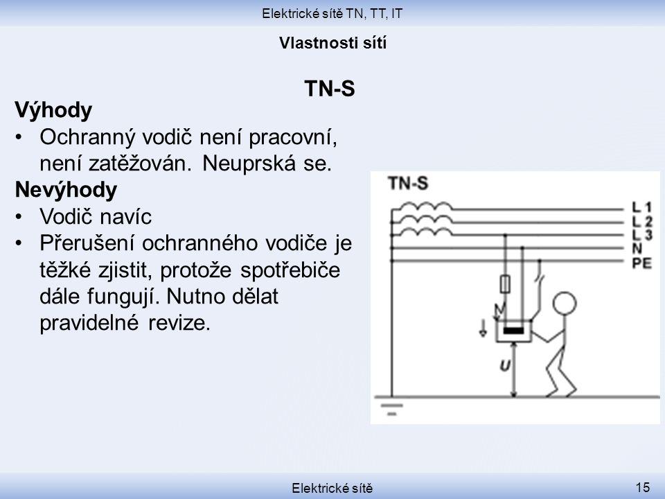 Elektrické sítě TN, TT, IT Elektrické sítě 15 TN-S Výhody Ochranný vodič není pracovní, není zatěžován. Neuprská se. Nevýhody Vodič navíc Přerušení oc