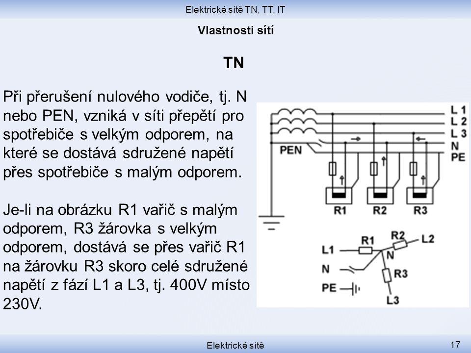 Elektrické sítě TN, TT, IT Elektrické sítě 17 TN Při přerušení nulového vodiče, tj. N nebo PEN, vzniká v síti přepětí pro spotřebiče s velkým odporem,
