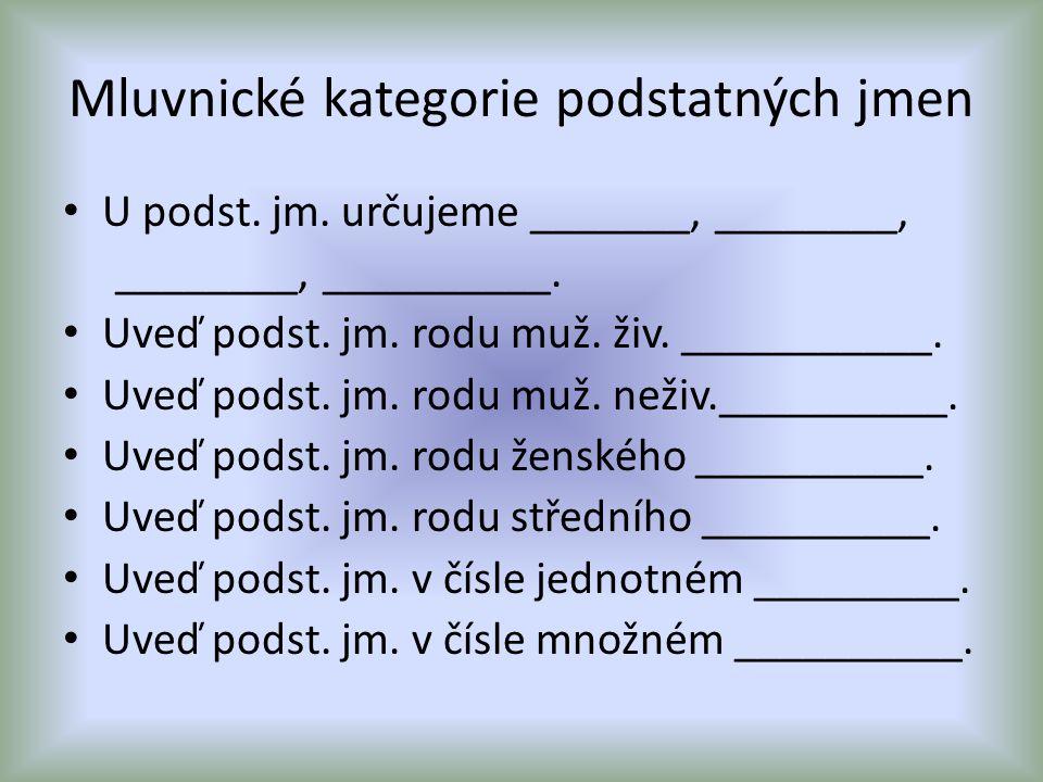 Mluvnické kategorie podstatných jmen U podst. jm. určujeme _______, ________, ________, __________. Uveď podst. jm. rodu muž. živ. ___________. Uveď p