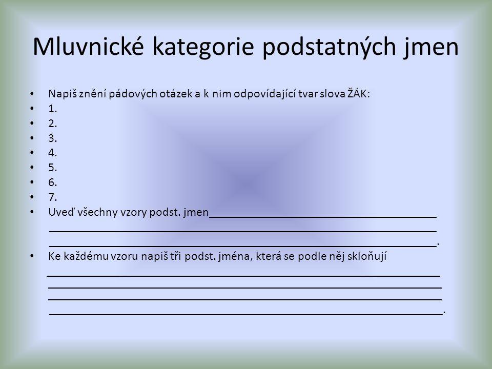 Mluvnické kategorie podstatných jmen Napiš znění pádových otázek a k nim odpovídající tvar slova ŽÁK: 1. 2. 3. 4. 5. 6. 7. Uveď všechny vzory podst. j