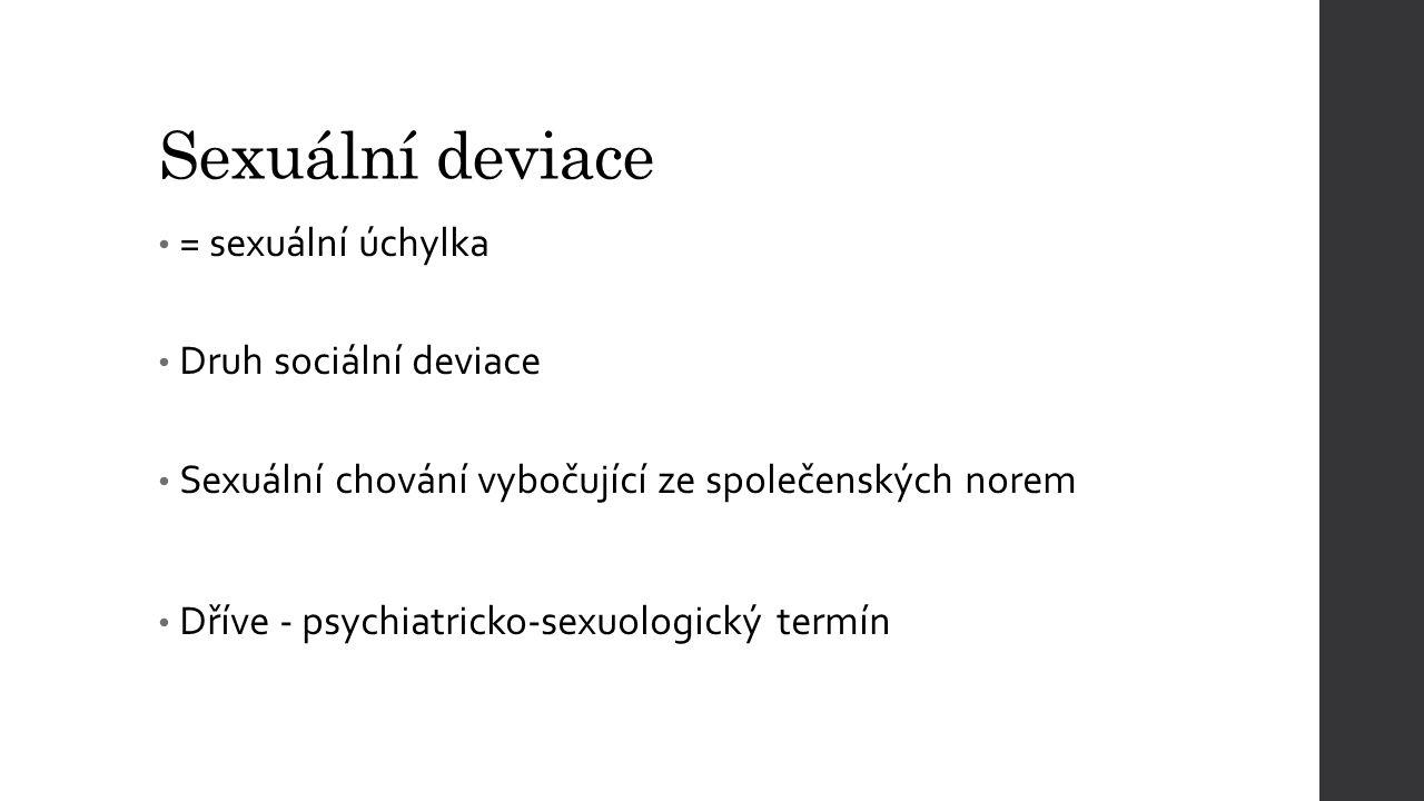 Sexuální deviace = sexuální úchylka Druh sociální deviace Sexuální chování vybočující ze společenských norem Dříve - psychiatricko-sexuologický termín