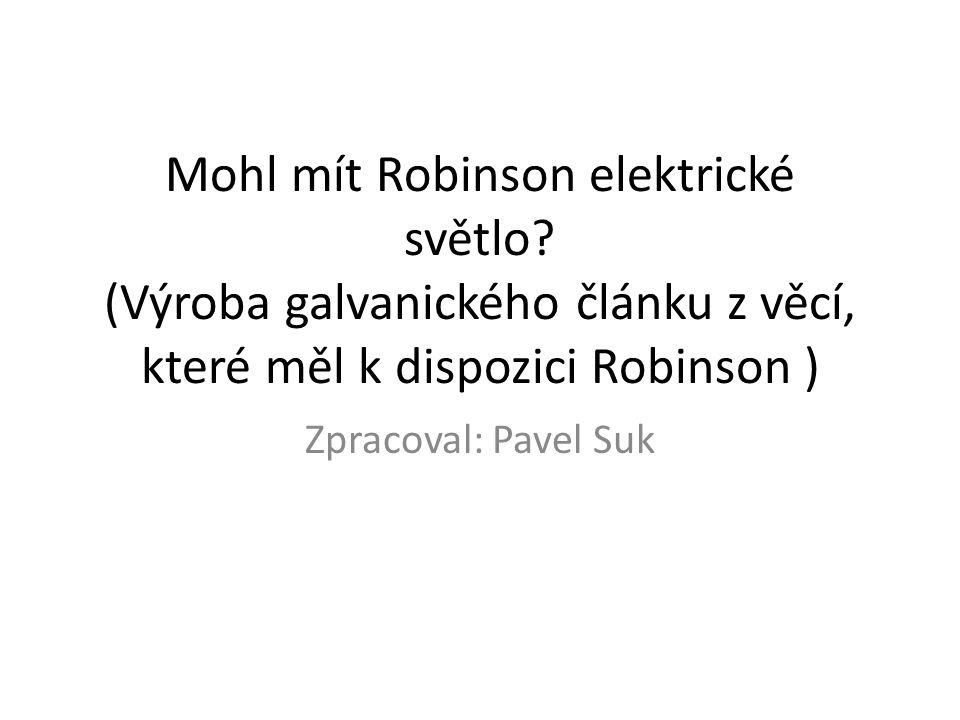 Mohl mít Robinson elektrické světlo? (Výroba galvanického článku z věcí, které měl k dispozici Robinson ) Zpracoval: Pavel Suk