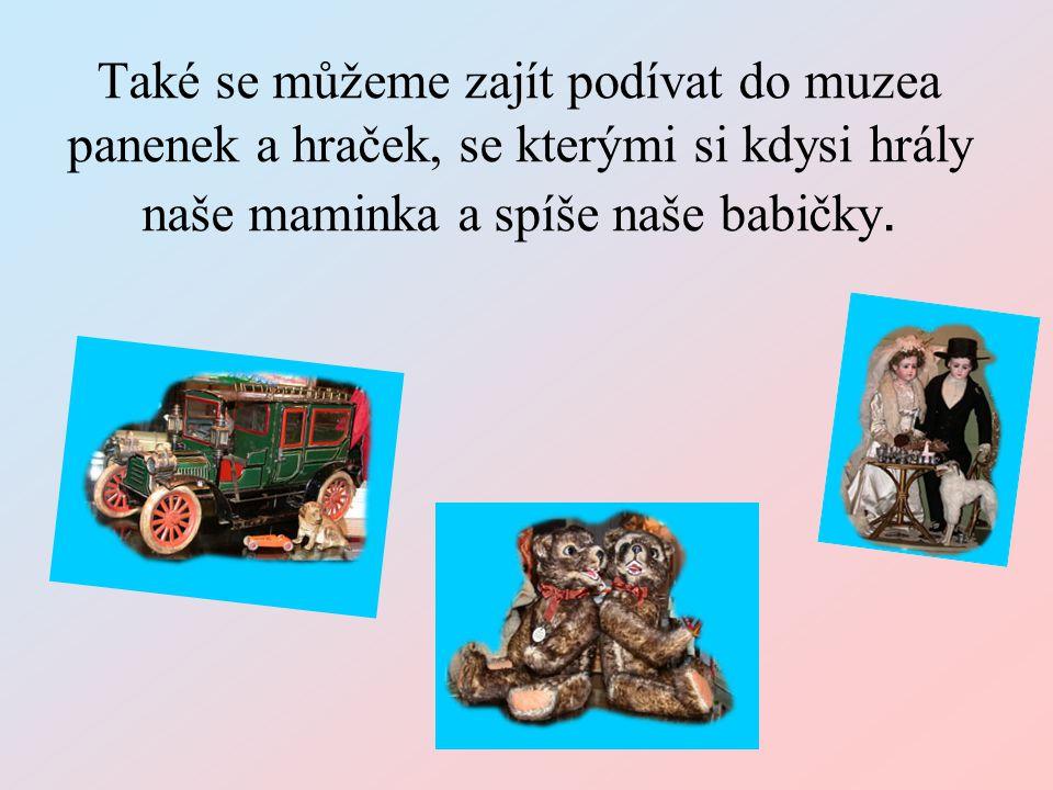 Také se můžeme zajít podívat do muzea panenek a hraček, se kterými si kdysi hrály naše maminka a spíše naše babičky.