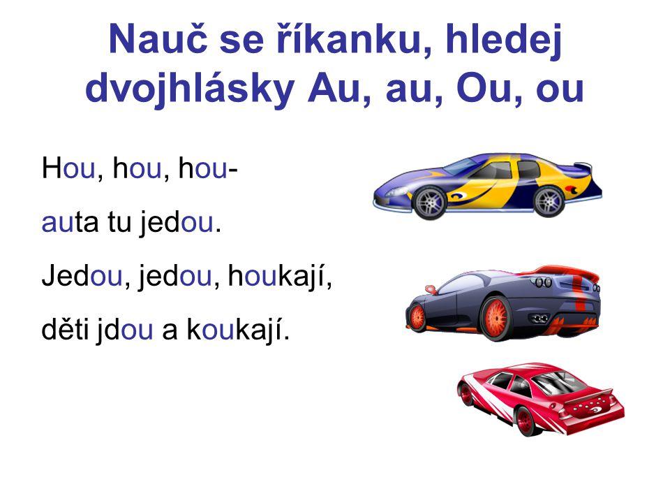Nauč se říkanku, hledej dvojhlásky Au, au, Ou, ou Hou, hou, hou- auta tu jedou. Jedou, jedou, houkají, děti jdou a koukají.