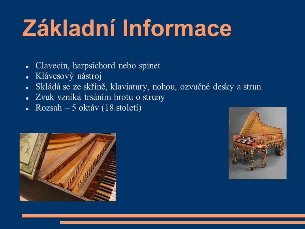 Základní Informace Clavecin, harpsichord nebo spinet Klávesový nástroj Skládá se ze skříně, klaviatury, nohou, ozvučné desky a strun Zvuk vzníká trsán