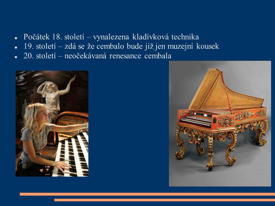 Počátek 18. století – vynalezena kladívková technika 19. století – zdá se že cembalo bude již jen muzejní kousek 20. století – neočekávaná renesance c
