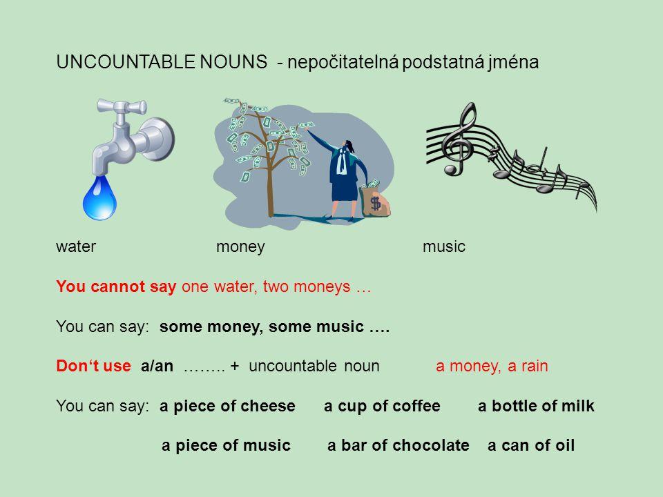 UNCOUNTABLE NOUNS - nepočitatelná podstatná jména water money music You cannot say one water, two moneys … You can say: some money, some music ….