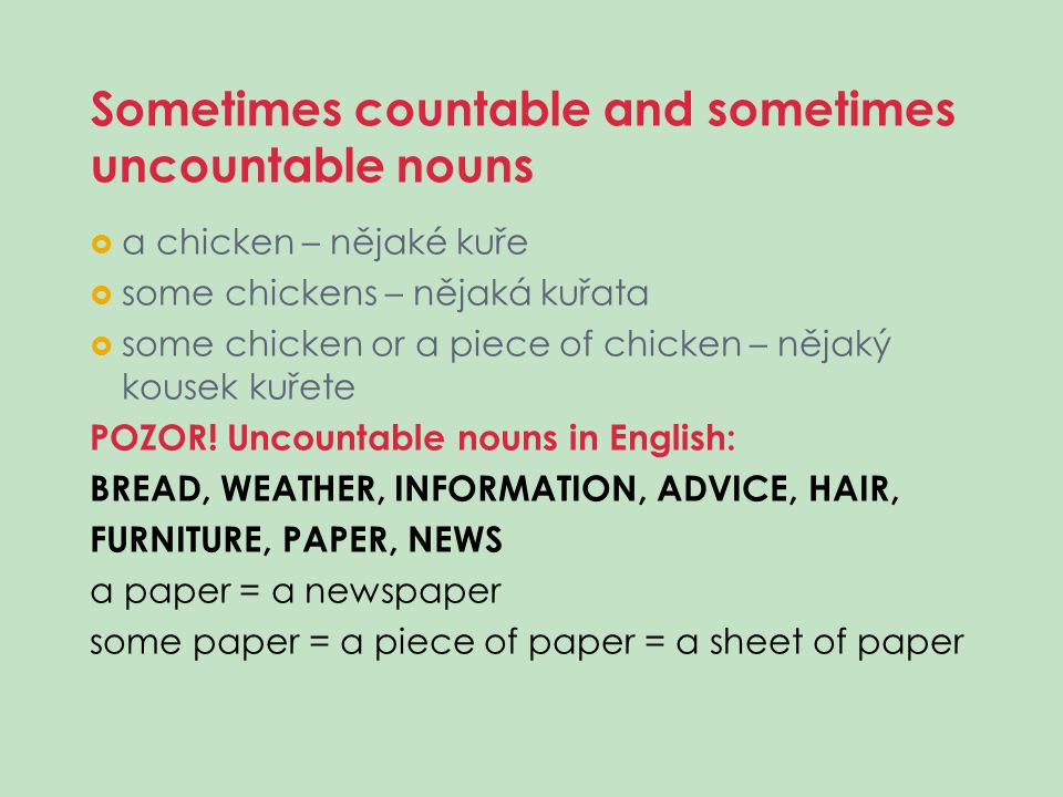 Sometimes countable and sometimes uncountable nouns  a chicken – nějaké kuře  some chickens – nějaká kuřata  some chicken or a piece of chicken – n