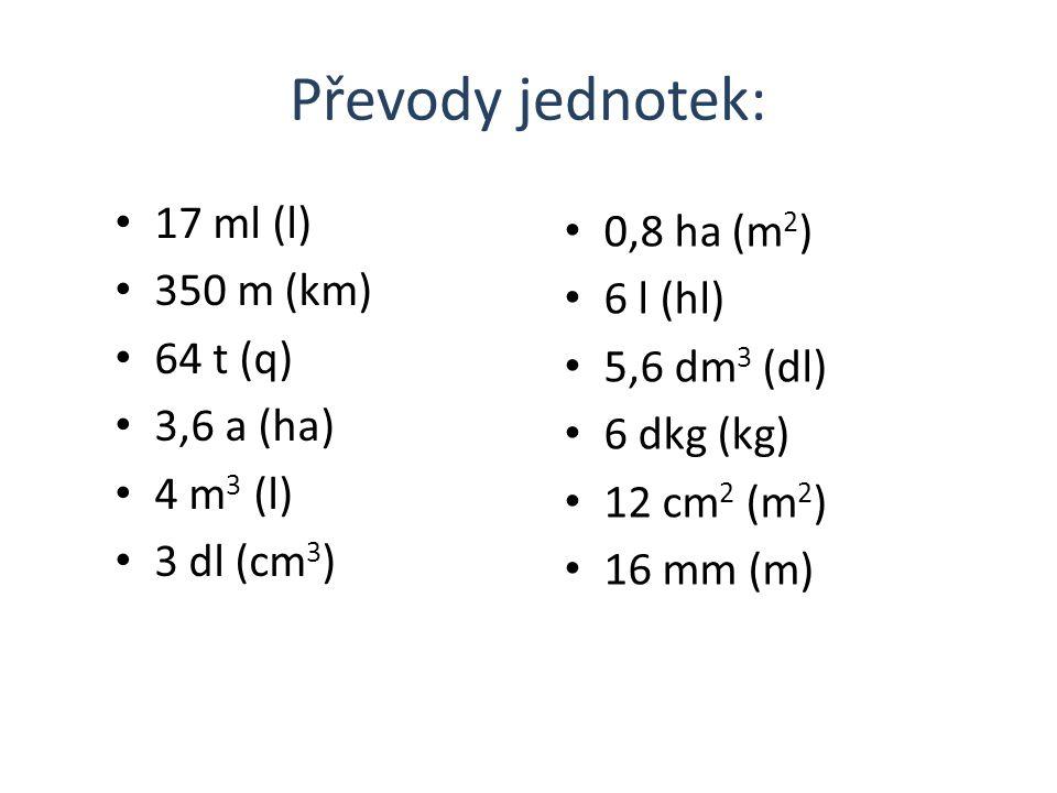 Převody jednotek: 17 ml (l) 350 m (km) 64 t (q) 3,6 a (ha) 4 m 3 (l) 3 dl (cm 3 ) 0,8 ha (m 2 ) 6 l (hl) 5,6 dm 3 (dl) 6 dkg (kg) 12 cm 2 (m 2 ) 16 mm