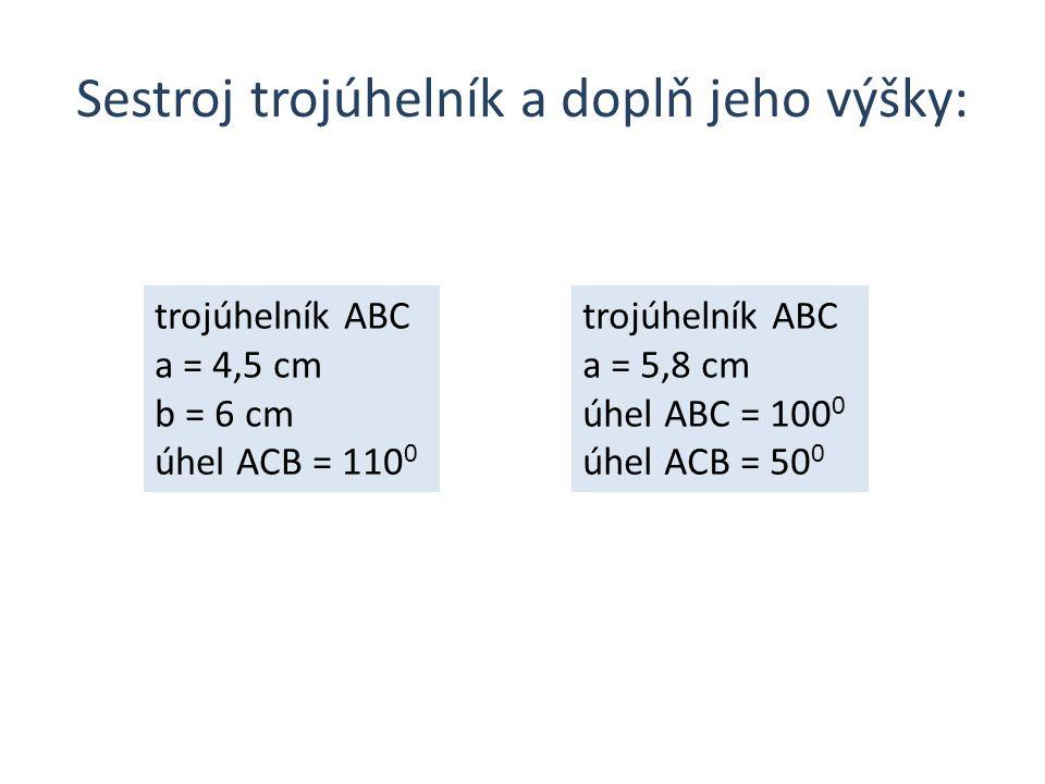 Sestroj trojúhelník a doplň jeho výšky: trojúhelník ABC a = 4,5 cm b = 6 cm úhel ACB = 110 0 trojúhelník ABC a = 5,8 cm úhel ABC = 100 0 úhel ACB = 50