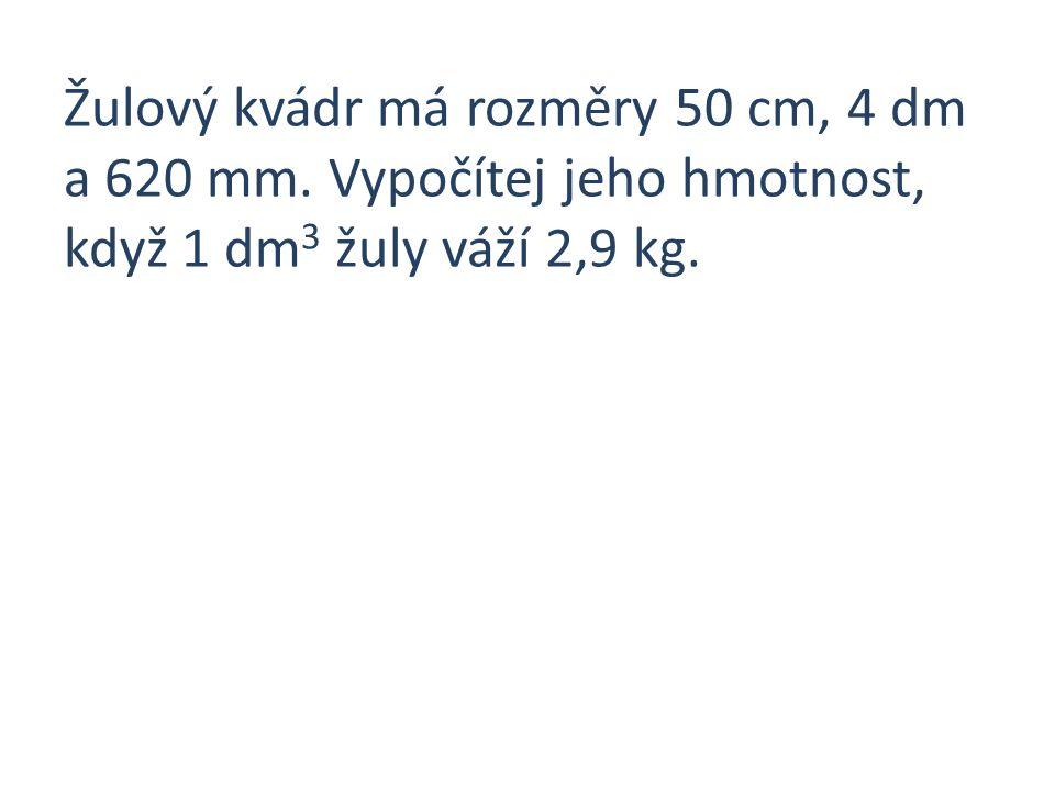 Žulový kvádr má rozměry 50 cm, 4 dm a 620 mm. Vypočítej jeho hmotnost, když 1 dm 3 žuly váží 2,9 kg.