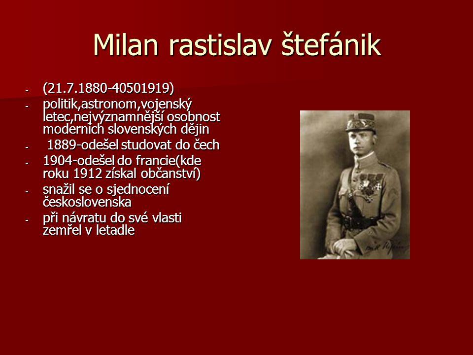 Milan rastislav štefánik - (21.7.1880-40501919) - politik,astronom,vojenský letec,nejvýznamnější osobnost moderních slovenských dějin - 1889-odešel st