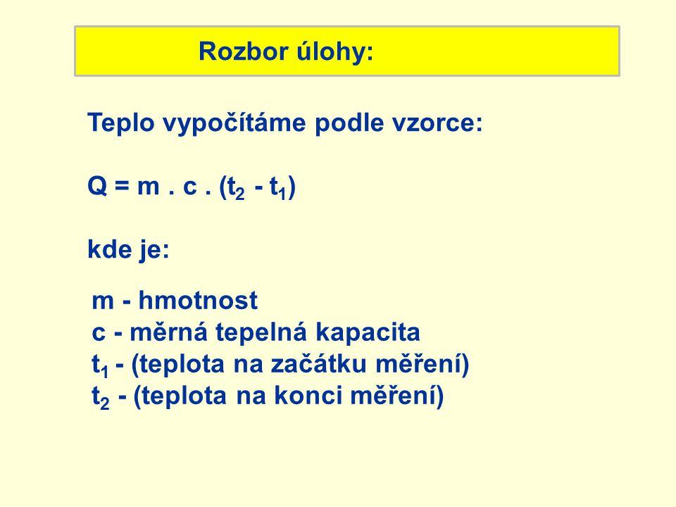 Rozbor úlohy: Teplo vypočítáme podle vzorce: Q = m. c. (t 2 - t 1 ) kde je: m - hmotnost c - měrná tepelná kapacita t 1 - (teplota na začátku měření)
