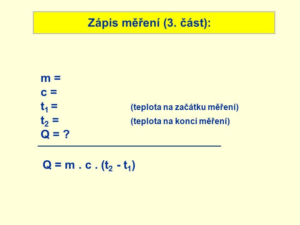 Zápis měření (3. část): Q = m. c. (t 2 - t 1 ) m = c = t 1 = (teplota na začátku měření) t 2 = (teplota na konci měření) Q = ?
