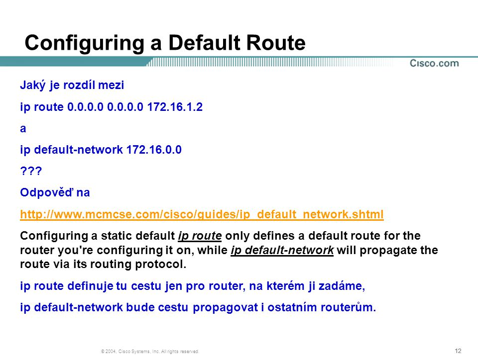 12 © 2004, Cisco Systems, Inc. All rights reserved. Configuring a Default Route Jaký je rozdíl mezi ip route 0.0.0.0 0.0.0.0 172.16.1.2 a ip default-n