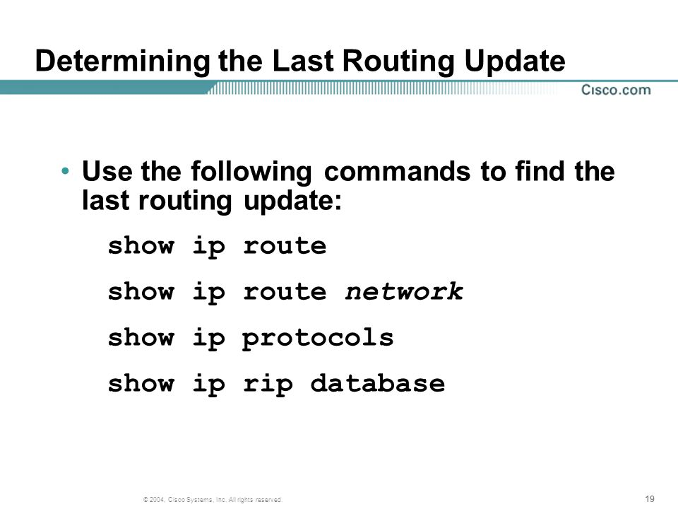19 © 2004, Cisco Systems, Inc. All rights reserved. Determining the Last Routing Update Use the following commands to find the last routing update: sh