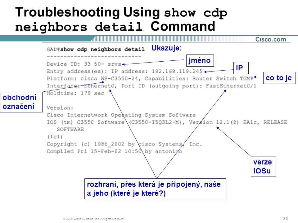 36 © 2004, Cisco Systems, Inc. All rights reserved. Troubleshooting Using show cdp neighbors detail Command Ukazuje: jméno IP obchodní označení co to