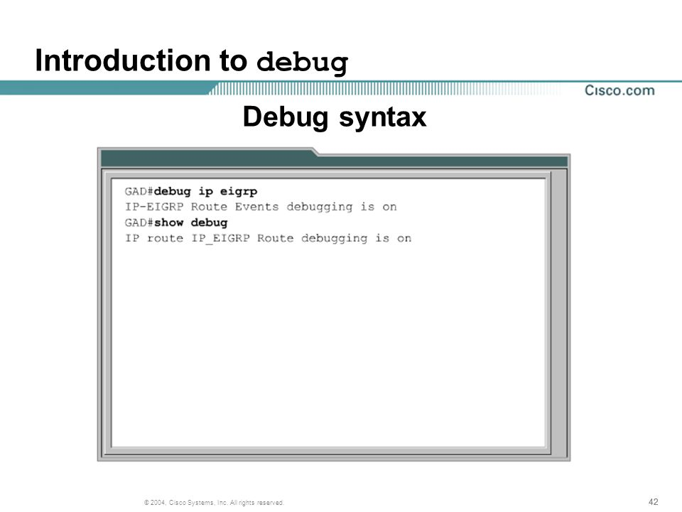 42 © 2004, Cisco Systems, Inc. All rights reserved. Introduction to debug Debug syntax