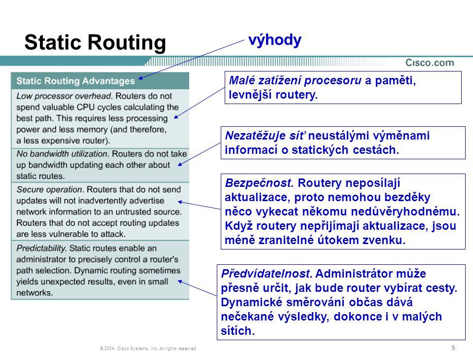 555 © 2004, Cisco Systems, Inc. All rights reserved. Static Routing Malé zatížení procesoru a paměti, levnější routery. Nezatěžuje síť neustálými výmě