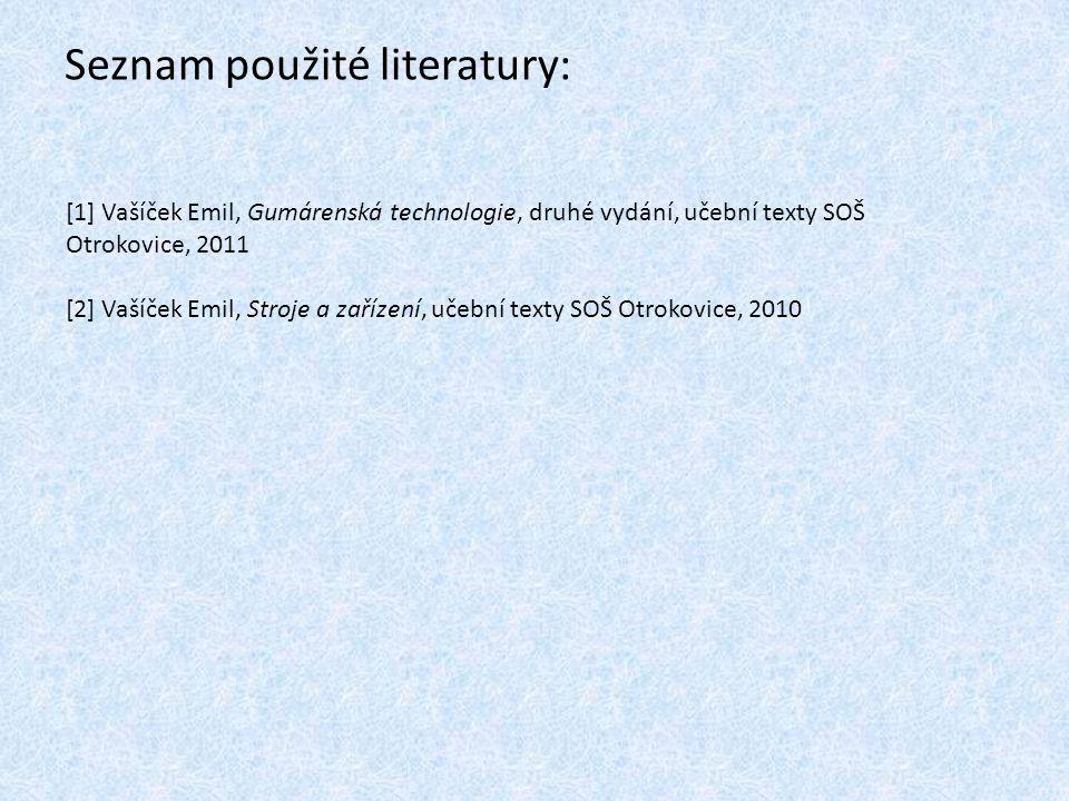 Seznam použité literatury: [1] Vašíček Emil, Gumárenská technologie, druhé vydání, učební texty SOŠ Otrokovice, 2011 [2] Vašíček Emil, Stroje a zaříze