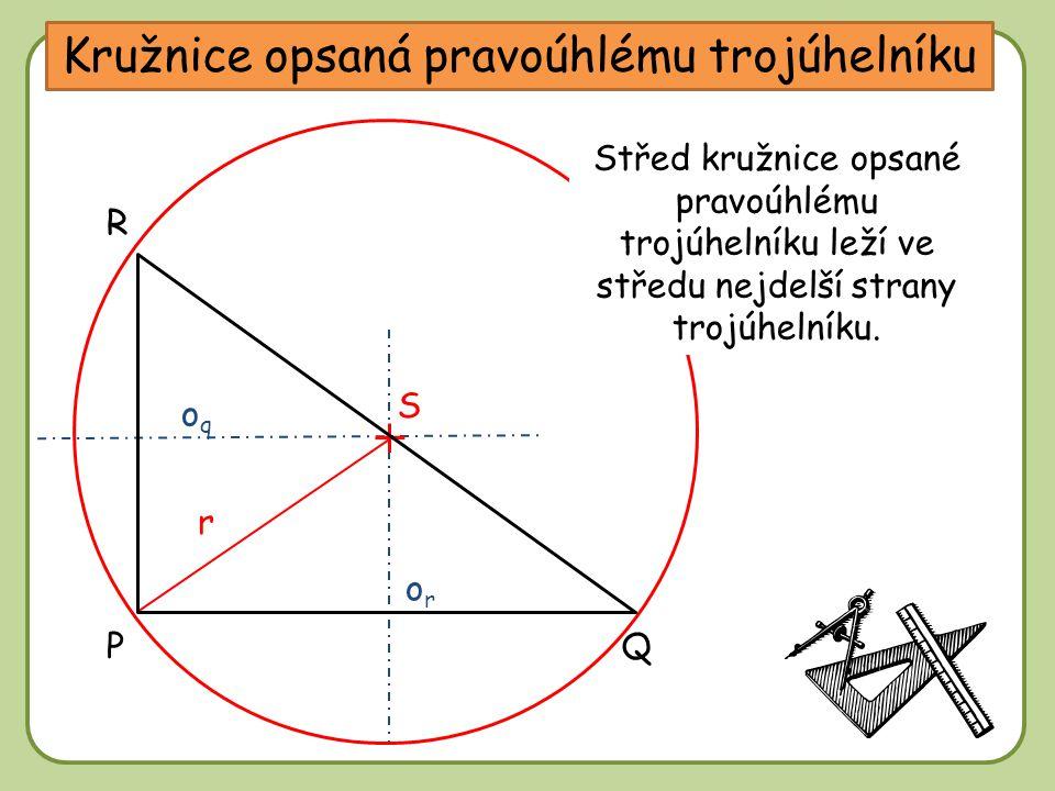 Kružnice opsaná pravoúhlému trojúhelníku oqoq oror P R Q Kde bude ležet střed kružnice opsané pravoúhlému trojúhelníku? S Střed kružnice opsané pravoú
