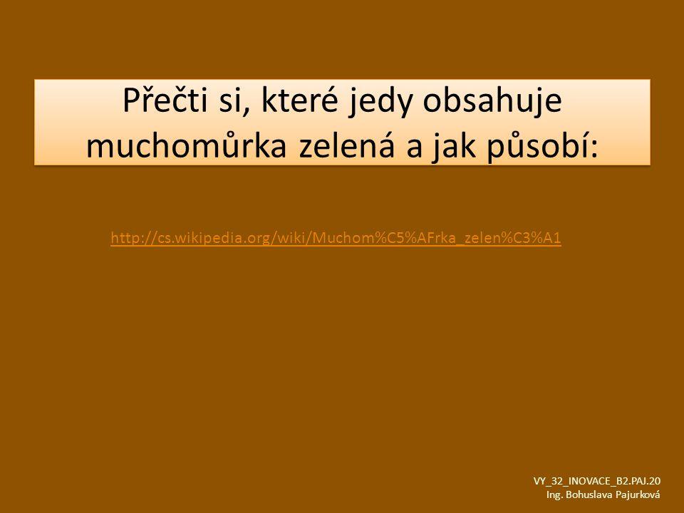 Přečti si, které jedy obsahuje muchomůrka zelená a jak působí: VY_32_INOVACE_B2.PAJ.20 Ing. Bohuslava Pajurková http://cs.wikipedia.org/wiki/Muchom%C5