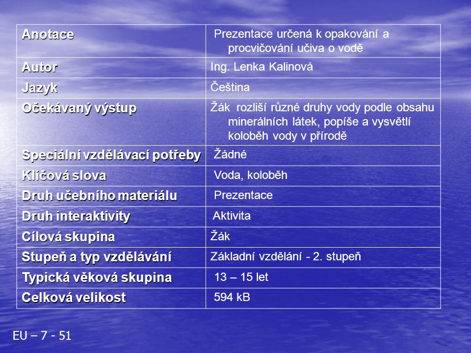 Anotace Prezentace určená k opakování a procvičování učiva o vodě Autor Ing. Lenka Kalinová Jazyk Čeština Očekávaný výstup Žák rozliší různé druhy vod