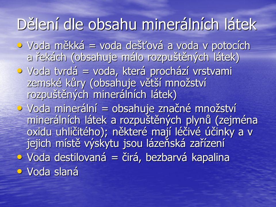 Dělení dle obsahu minerálních látek Voda měkká = voda dešťová a voda v potocích a řekách (obsahuje málo rozpuštěných látek) Voda měkká = voda dešťová