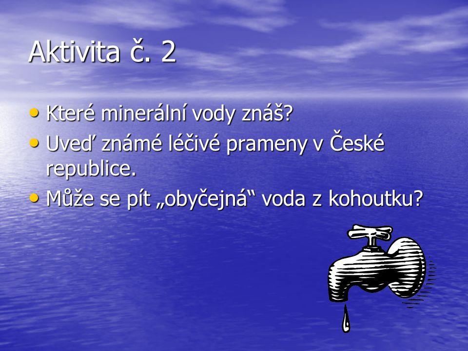 Aktivita č. 2 Které minerální vody znáš? Které minerální vody znáš? Uveď známé léčivé prameny v České republice. Uveď známé léčivé prameny v České rep