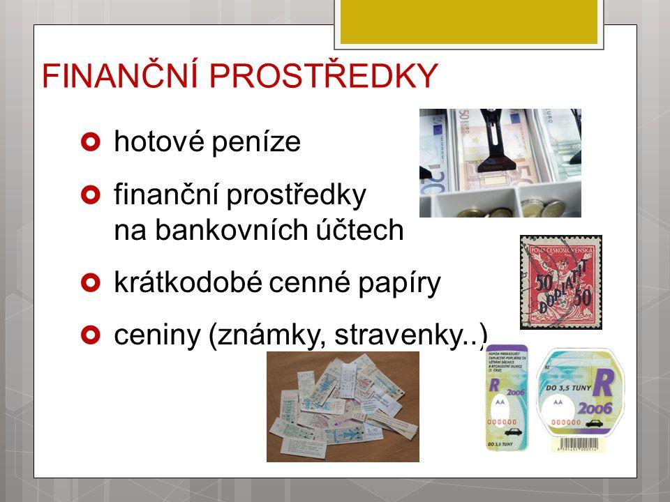 FINANČNÍ PROSTŘEDKY  hotové peníze  finanční prostředky na bankovních účtech  krátkodobé cenné papíry  ceniny (známky, stravenky..)