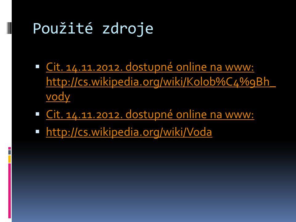 Použité zdroje  Cit. 14.11.2012. dostupné online na www: http://cs.wikipedia.org/wiki/Kolob%C4%9Bh_ vody Cit. 14.11.2012. dostupné online na www: htt