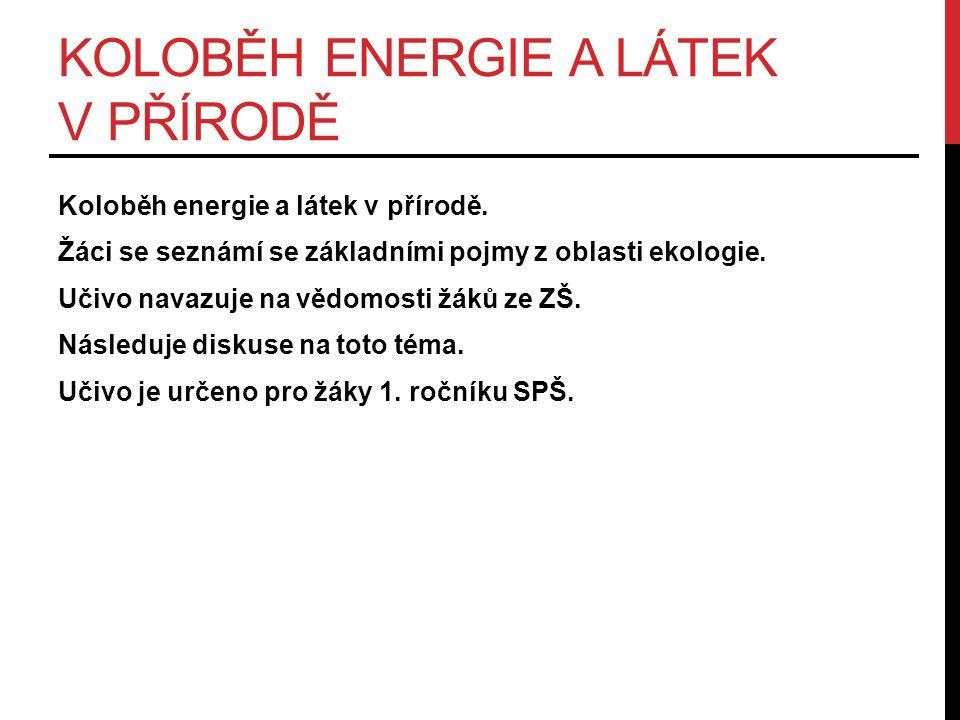 KOLOBĚH ENERGIE A LÁTEK V PŘÍRODĚ Koloběh energie a látek v přírodě.