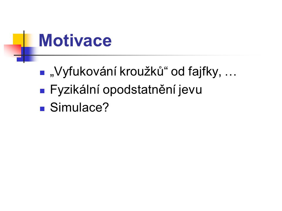 """Motivace """"Vyfukování kroužků od fajfky, … Fyzikální opodstatnění jevu Simulace"""