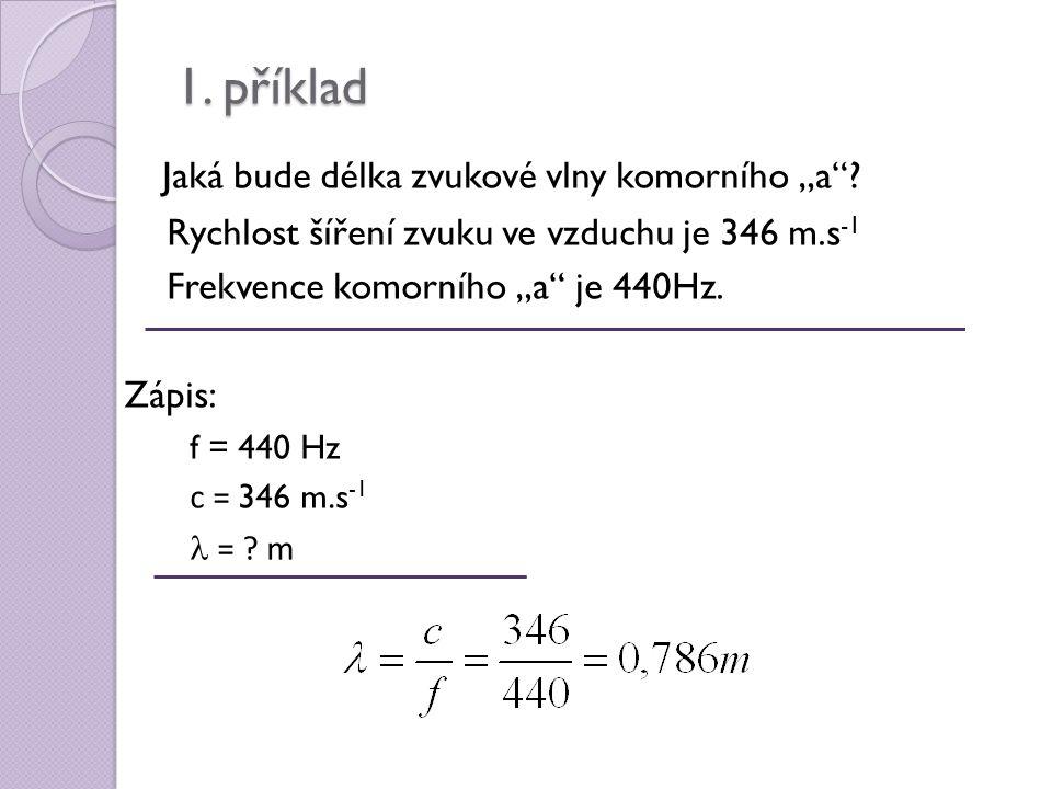 """1. příklad Jaká bude délka zvukové vlny komorního """"a""""? Rychlost šíření zvuku ve vzduchu je 346 m.s -1 Frekvence komorního """"a"""" je 440Hz. Zápis: f = 440"""