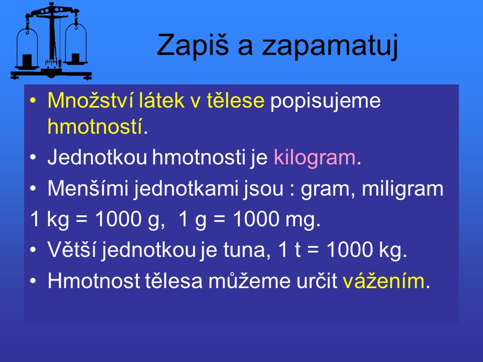Zapiš a zapamatuj Množství látek v tělese popisujeme hmotností. Jednotkou hmotnosti je kilogram. Menšími jednotkami jsou : gram, miligram 1 kg = 1000