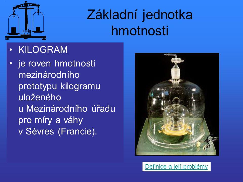 Základní jednotka hmotnosti KILOGRAM je roven hmotnosti mezinárodního prototypu kilogramu uloženého u Mezinárodního úřadu pro míry a váhy v Sèvres (Fr