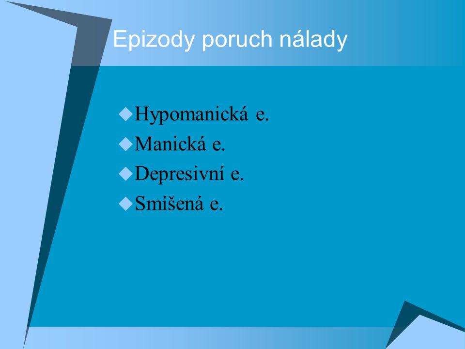 Epizody poruch nálady  Hypomanická e.  Manická e.  Depresivní e.  Smíšená e.