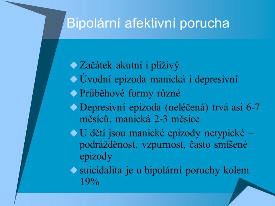 Bipolární afektivní porucha  Začátek akutní i plíživý  Úvodní epizoda manická i depresivní  Průběhové formy různé  Depresivní epizoda (neléčená) trvá asi 6-7 měsíců, manická 2-3 měsíce  U dětí jsou manické epizody netypické – podrážděnost, vzpurnost, často smíšené epizody  suicidalita je u bipolární poruchy kolem 19%