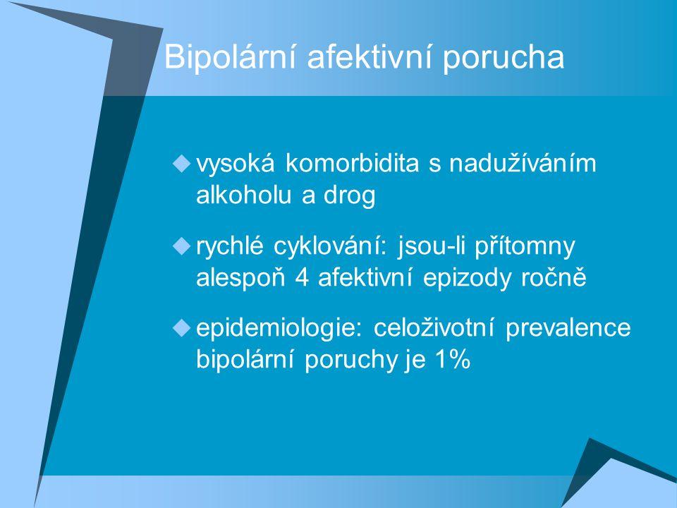 Bipolární afektivní porucha  vysoká komorbidita s nadužíváním alkoholu a drog  rychlé cyklování: jsou-li přítomny alespoň 4 afektivní epizody ročně  epidemiologie: celoživotní prevalence bipolární poruchy je 1%