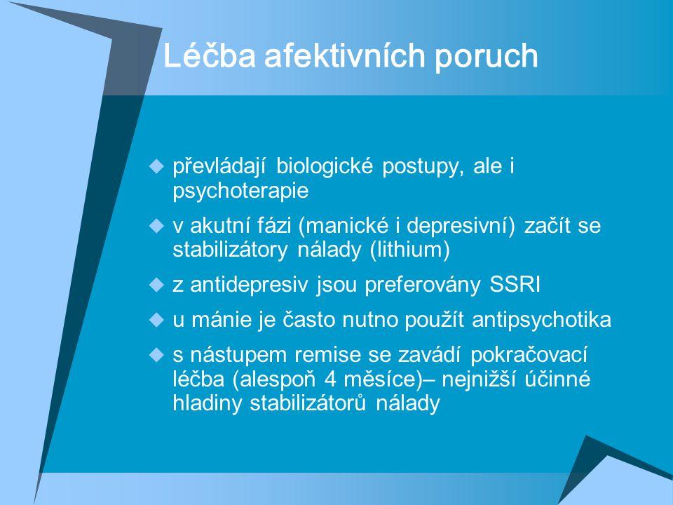 Léčba afektivních poruch  převládají biologické postupy, ale i psychoterapie  v akutní fázi (manické i depresivní) začít se stabilizátory nálady (lithium)  z antidepresiv jsou preferovány SSRI  u mánie je často nutno použít antipsychotika  s nástupem remise se zavádí pokračovací léčba (alespoň 4 měsíce)– nejnižší účinné hladiny stabilizátorů nálady
