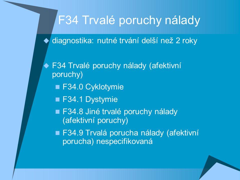 F34 Trvalé poruchy nálady  diagnostika: nutné trvání delší než 2 roky  F34 Trvalé poruchy nálady (afektivní poruchy) F34.0 Cyklotymie F34.1 Dystymie F34.8 Jiné trvalé poruchy nálady (afektivní poruchy) F34.9 Trvalá porucha nálady (afektivní porucha) nespecifikovaná
