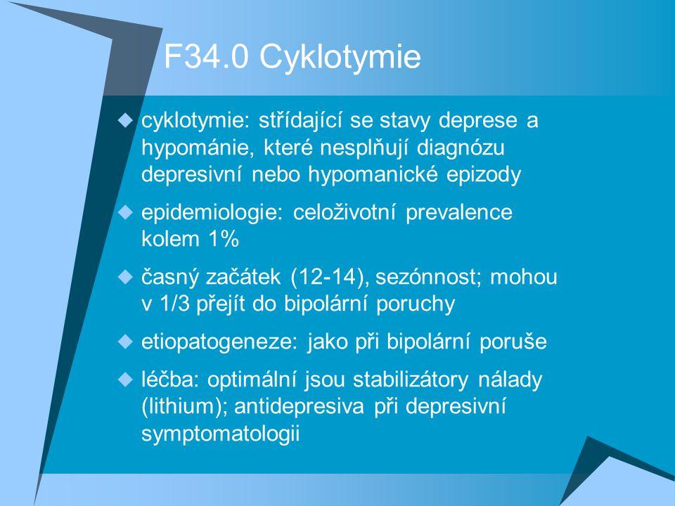 F34.0 Cyklotymie  cyklotymie: střídající se stavy deprese a hypománie, které nesplňují diagnózu depresivní nebo hypomanické epizody  epidemiologie: celoživotní prevalence kolem 1%  časný začátek (12-14), sezónnost; mohou v 1/3 přejít do bipolární poruchy  etiopatogeneze: jako při bipolární poruše  léčba: optimální jsou stabilizátory nálady (lithium); antidepresiva při depresivní symptomatologii