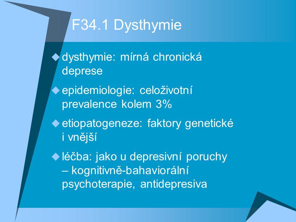 F34.1 Dysthymie  dysthymie: mírná chronická deprese  epidemiologie: celoživotní prevalence kolem 3%  etiopatogeneze: faktory genetické i vnější  léčba: jako u depresivní poruchy – kognitivně-bahaviorální psychoterapie, antidepresiva