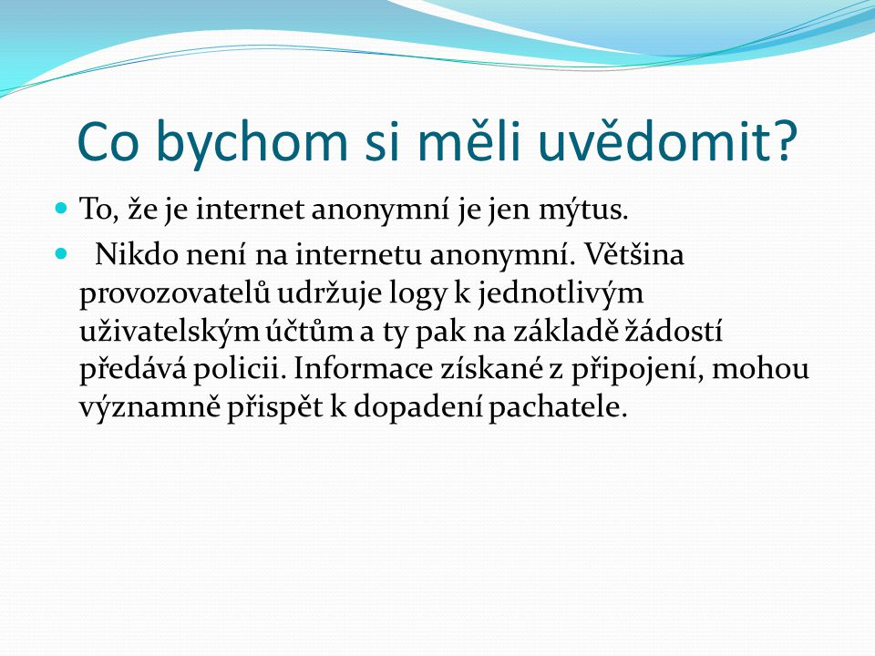 Co bychom si měli uvědomit? To, že je internet anonymní je jen mýtus. Nikdo není na internetu anonymní. Většina provozovatelů udržuje logy k jednotliv