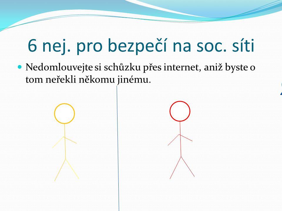 6 nej. pro bezpečí na soc. síti Nedomlouvejte si schůzku přes internet, aniž byste o tom neřekli někomu jinému. Půjdeme někdy ven? Ne